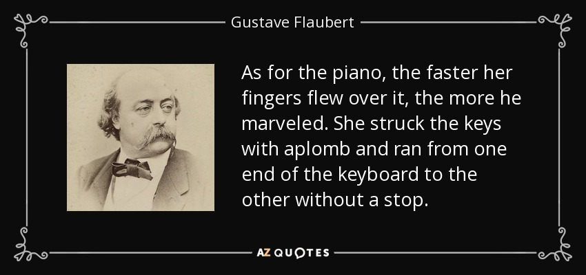 As for the piano, the faster her fingers flew over it, the more he marveled. She struck the keys with aplomb and ran from one end of the keyboard to the other without a stop. - Gustave Flaubert