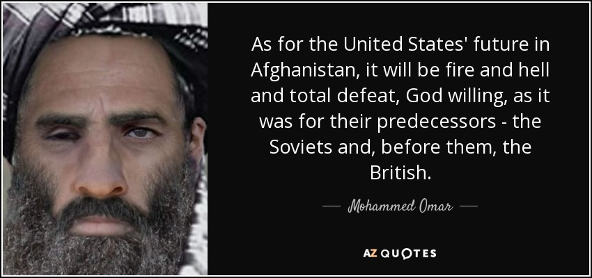 As for the United States' future in Afghanistan, it will be fire and hell and total defeat, God willing, as it was for their predecessors - the Soviets and, before them, the British. - Mohammed Omar