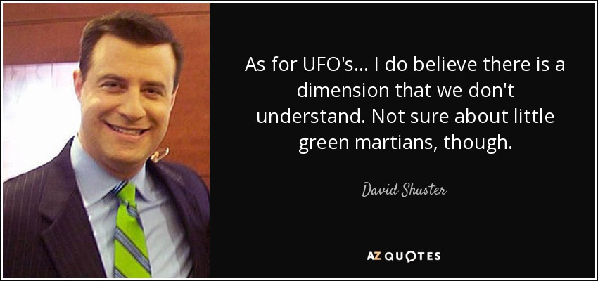 As for UFO's ... I do believe there is a dimension that we don't understand. Not sure about little green martians, though. - David Shuster