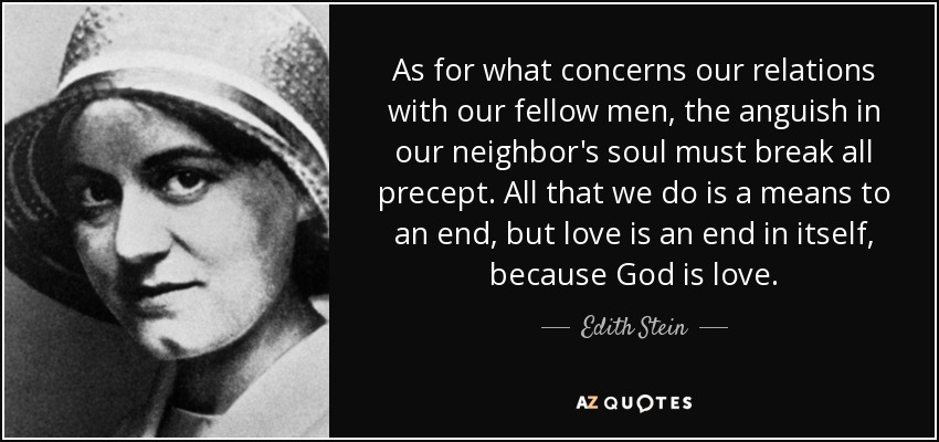 As for what concerns our relations with our fellow men, the anguish in our neighbor's soul must break all precept. All that we do is a means to an end, but love is an end in itself, because God is love. - Edith Stein