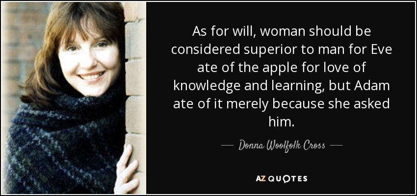 As for will, woman should be considered superior to man for Eve ate of the apple for love of knowledge and learning, but Adam ate of it merely because she asked him. - Donna Woolfolk Cross