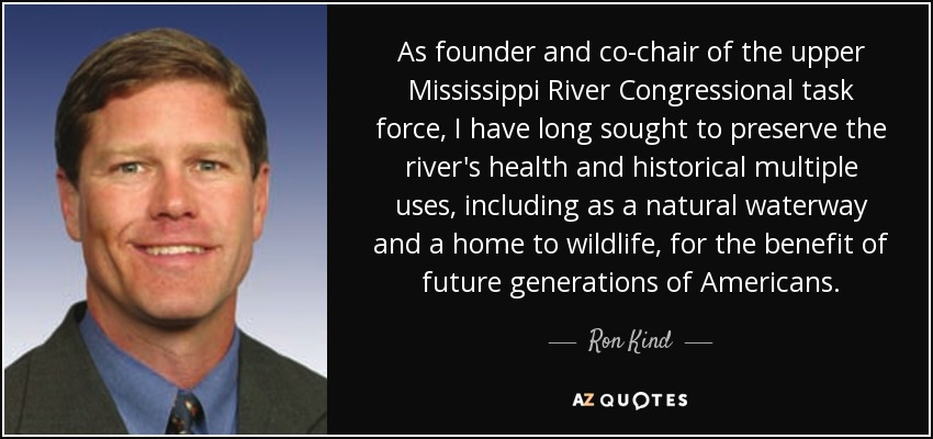 As founder and co-chair of the upper Mississippi River Congressional task force, I have long sought to preserve the river's health and historical multiple uses, including as a natural waterway and a home to wildlife, for the benefit of future generations of Americans. - Ron Kind
