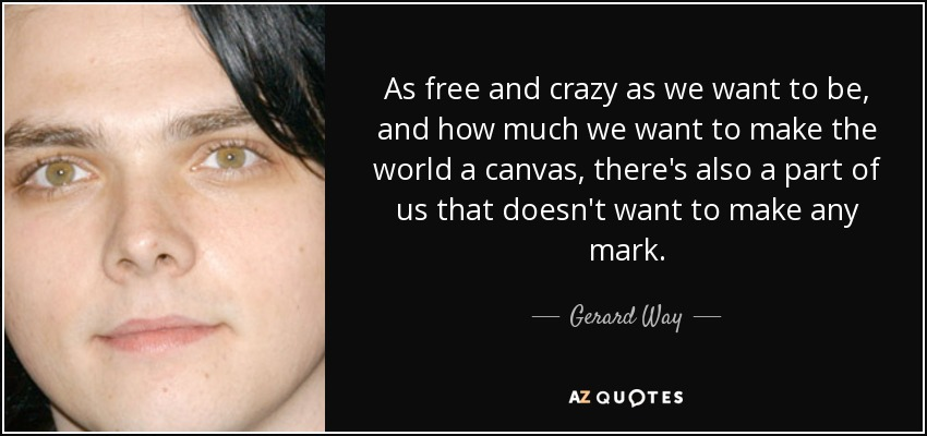 As free and crazy as we want to be, and how much we want to make the world a canvas, there's also a part of us that doesn't want to make any mark. - Gerard Way