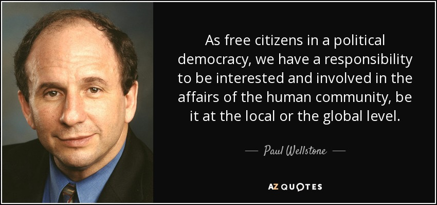 As free citizens in a political democracy, we have a responsibility to be interested and involved in the affairs of the human community, be it at the local or the global level. - Paul Wellstone