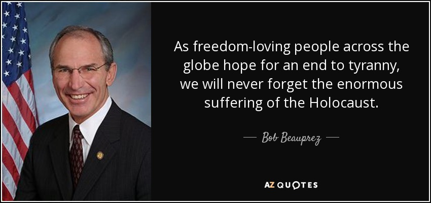 As freedom-loving people across the globe hope for an end to tyranny, we will never forget the enormous suffering of the Holocaust. - Bob Beauprez