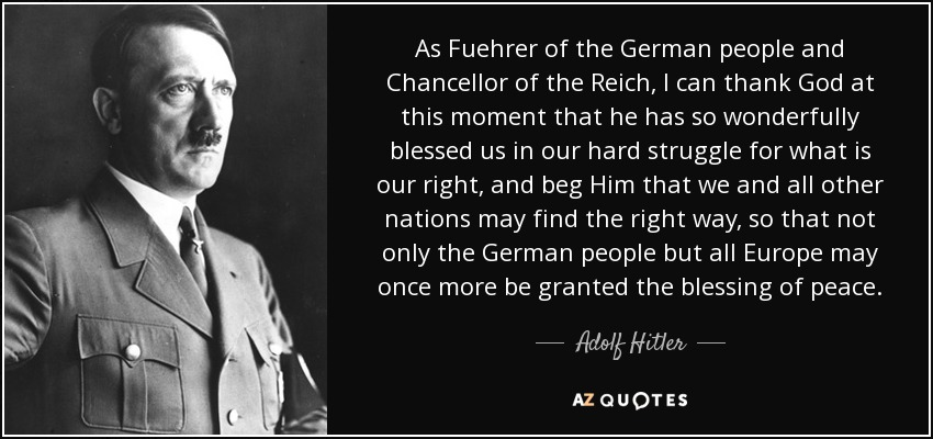 As Fuehrer of the German people and Chancellor of the Reich, I can thank God at this moment that he has so wonderfully blessed us in our hard struggle for what is our right, and beg Him that we and all other nations may find the right way, so that not only the German people but all Europe may once more be granted the blessing of peace. - Adolf Hitler