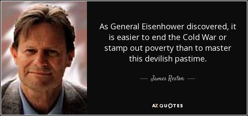 As General Eisenhower discovered, it is easier to end the Cold War or stamp out poverty than to master this devilish pastime. - James Reston, Jr.