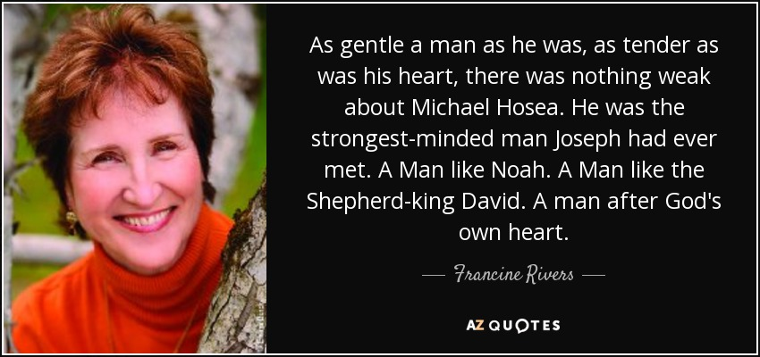 As gentle a man as he was, as tender as was his heart, there was nothing weak about Michael Hosea. He was the strongest-minded man Joseph had ever met. A Man like Noah. A Man like the Shepherd-king David. A man after God's own heart. - Francine Rivers