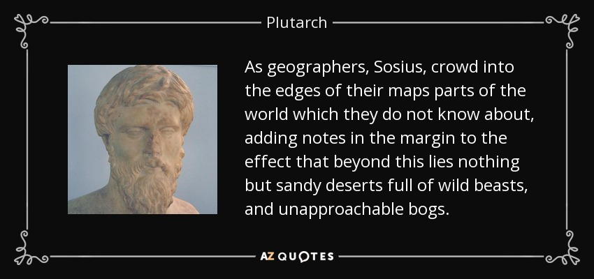 As geographers, Sosius, crowd into the edges of their maps parts of the world which they do not know about, adding notes in the margin to the effect that beyond this lies nothing but sandy deserts full of wild beasts, and unapproachable bogs. - Plutarch