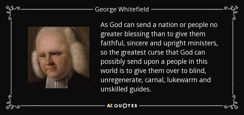 As God can send a nation or people no greater blessing than to give them faithful, sincere and upright ministers, so the greatest curse that God can possibly send upon a people in this world is to give them over to blind, unregenerate, carnal, lukewarm and unskilled guides. - George Whitefield