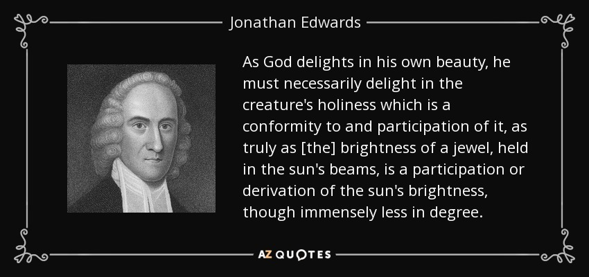 As God delights in his own beauty, he must necessarily delight in the creature's holiness which is a conformity to and participation of it, as truly as [the] brightness of a jewel, held in the sun's beams, is a participation or derivation of the sun's brightness, though immensely less in degree. - Jonathan Edwards