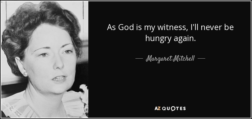 As God is my witness, I'll never be hungry again. - Margaret Mitchell