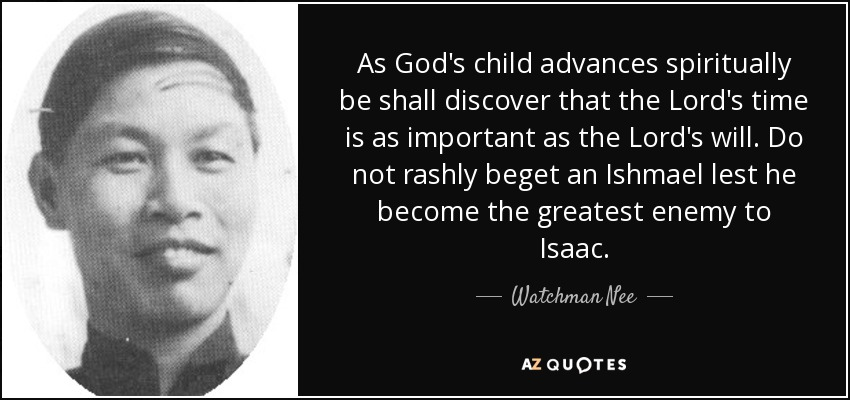 As God's child advances spiritually be shall discover that the Lord's time is as important as the Lord's will. Do not rashly beget an Ishmael lest he become the greatest enemy to Isaac. - Watchman Nee