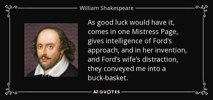 As good luck would have it, comes in one Mistress Page, gives intelligence of Ford's approach, and in her invention, and Ford's wife's distraction, they conveyed me into a buck-basket. - William Shakespeare