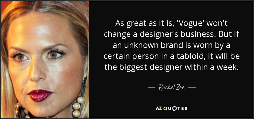 As great as it is, 'Vogue' won't change a designer's business. But if an unknown brand is worn by a certain person in a tabloid, it will be the biggest designer within a week. - Rachel Zoe