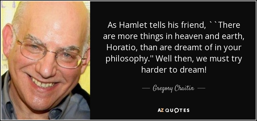 As Hamlet tells his friend, ``There are more things in heaven and earth, Horatio, than are dreamt of in your philosophy.'' Well then, we must try harder to dream! - Gregory Chaitin