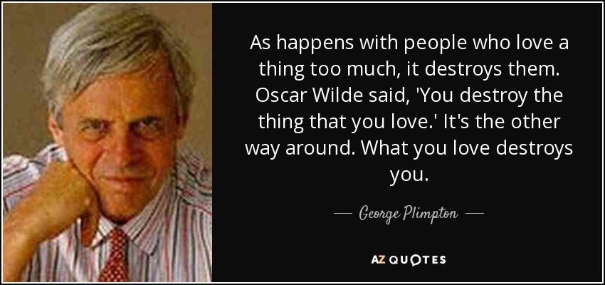 As happens with people who love a thing too much, it destroys them. Oscar Wilde said, 'You destroy the thing that you love.' It's the other way around. What you love destroys you. - George Plimpton