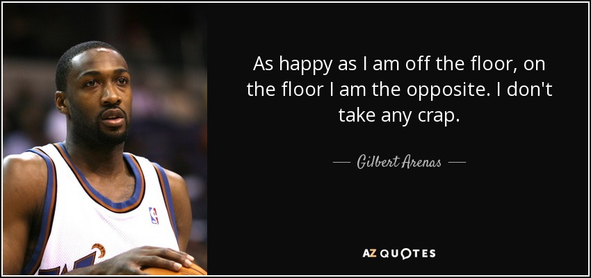 As happy as I am off the floor, on the floor I am the opposite. I don't take any crap. - Gilbert Arenas