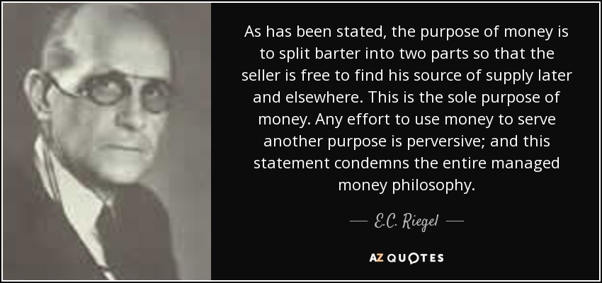 As has been stated, the purpose of money is to split barter into two parts so that the seller is free to find his source of supply later and elsewhere. This is the sole purpose of money. Any effort to use money to serve another purpose is perversive; and this statement condemns the entire managed money philosophy. - E.C. Riegel