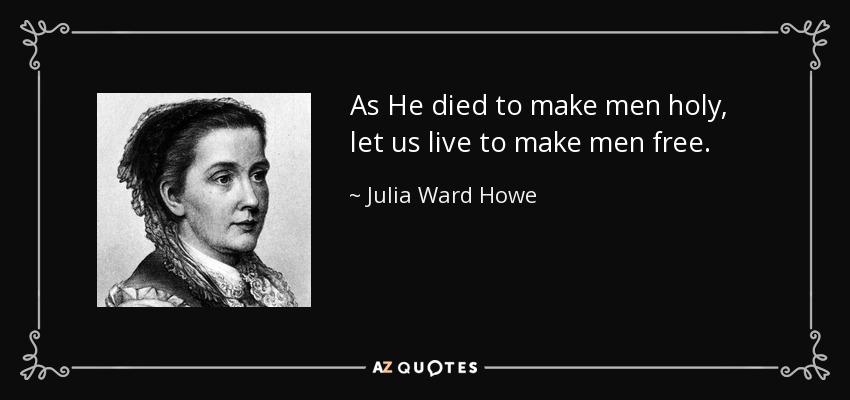 As He died to make men holy, let us live to make men free. - Julia Ward Howe
