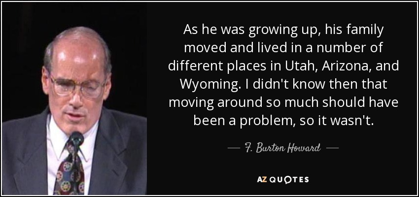 As he was growing up, his family moved and lived in a number of different places in Utah, Arizona, and Wyoming. I didn't know then that moving around so much should have been a problem, so it wasn't. - F. Burton Howard