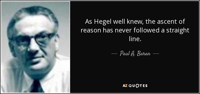 As Hegel well knew, the ascent of reason has never followed a straight line. - Paul A. Baran