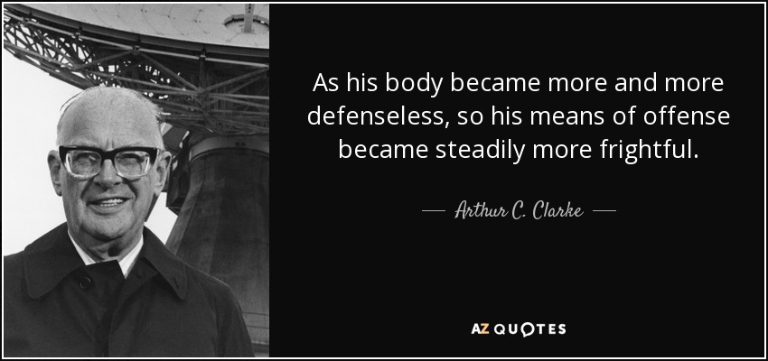 As his body became more and more defenseless, so his means of offense became steadily more frightful. - Arthur C. Clarke