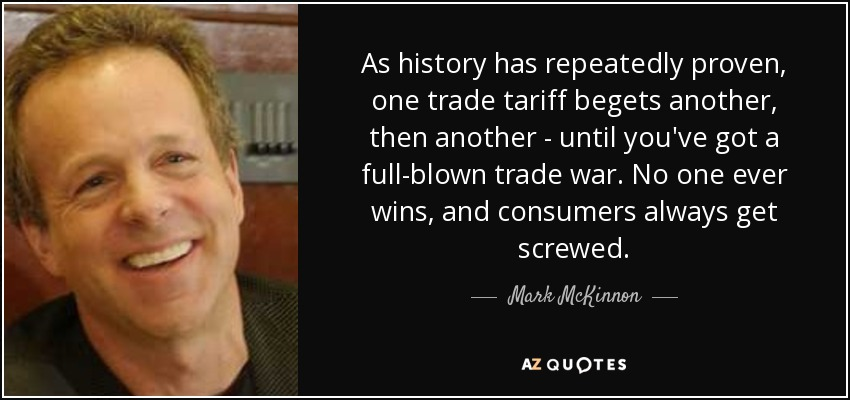 As history has repeatedly proven, one trade tariff begets another, then another - until you've got a full-blown trade war. No one ever wins, and consumers always get screwed. - Mark McKinnon
