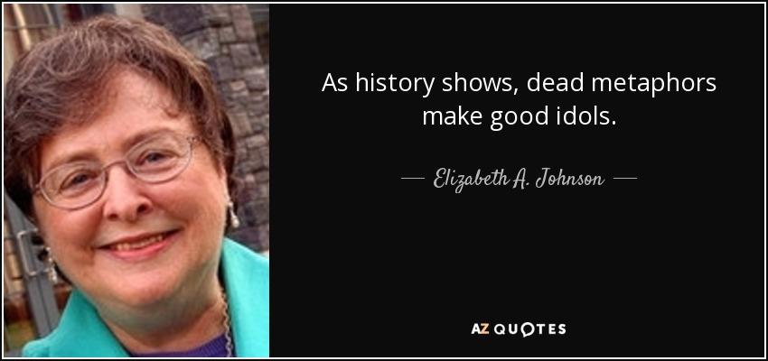 As history shows, dead metaphors make good idols. - Elizabeth A. Johnson