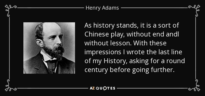 As history stands, it is a sort of Chinese play, without end andl without lesson. With these impressions I wrote the last line of my History, asking for a round century before going further. - Henry Adams