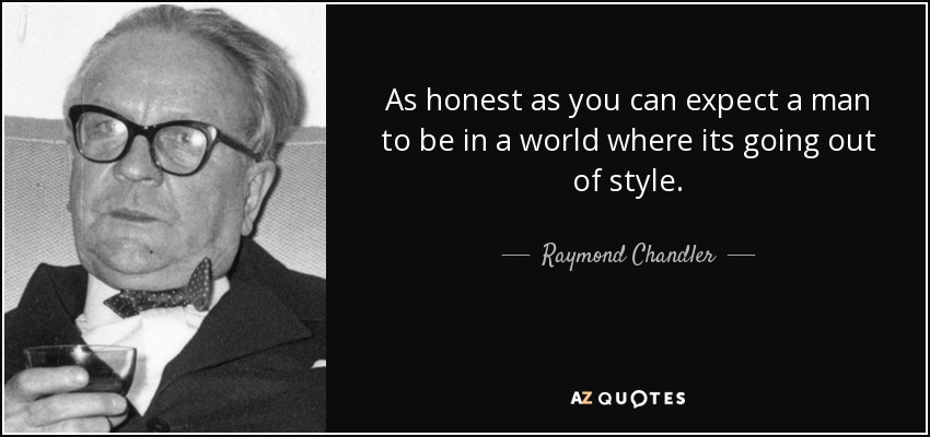 As honest as you can expect a man to be in a world where its going out of style. - Raymond Chandler
