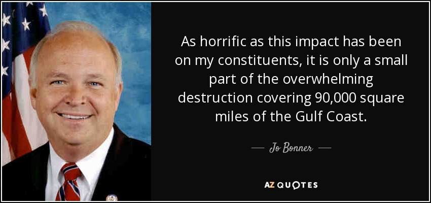 As horrific as this impact has been on my constituents, it is only a small part of the overwhelming destruction covering 90,000 square miles of the Gulf Coast. - Jo Bonner