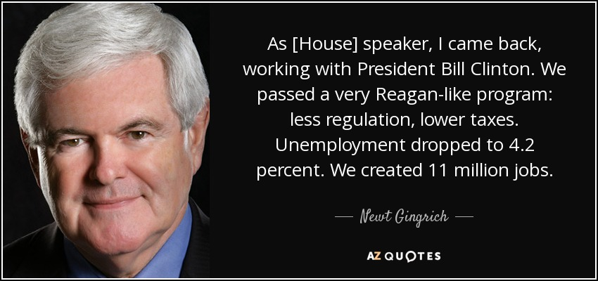 As [House] speaker, I came back, working with President Bill Clinton. We passed a very Reagan-like program: less regulation, lower taxes. Unemployment dropped to 4.2 percent. We created 11 million jobs. - Newt Gingrich