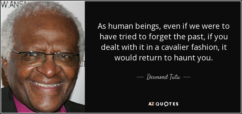 As human beings, even if we were to have tried to forget the past, if you dealt with it in a cavalier fashion, it would return to haunt you. - Desmond Tutu