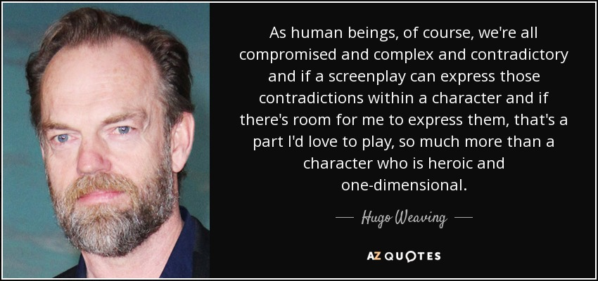 As human beings, of course, we're all compromised and complex and contradictory and if a screenplay can express those contradictions within a character and if there's room for me to express them, that's a part I'd love to play, so much more than a character who is heroic and one-dimensional. - Hugo Weaving