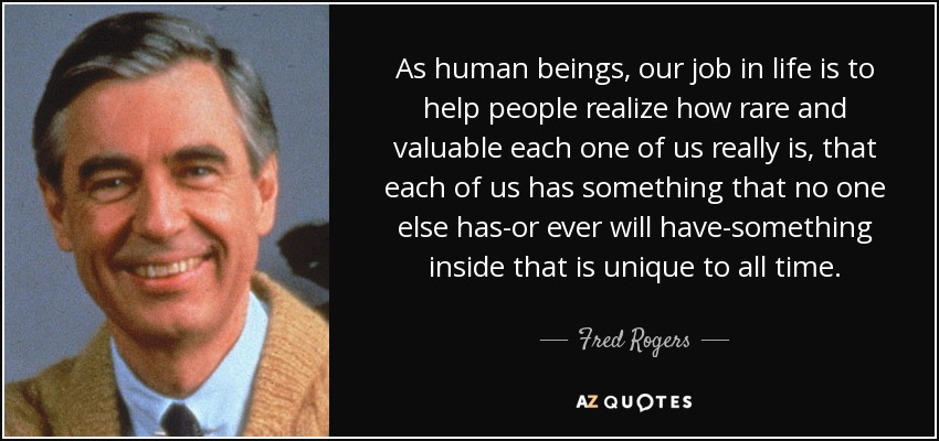 As human beings, our job in life is to help people realize how rare and valuable each one of us really is, that each of us has something that no one else has-or ever will have-something inside that is unique to all time. - Fred Rogers