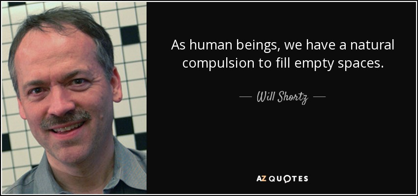 As human beings, we have a natural compulsion to fill empty spaces. - Will Shortz