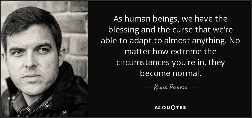 As human beings, we have the blessing and the curse that we're able to adapt to almost anything. No matter how extreme the circumstances you're in, they become normal. - Kevin Powers