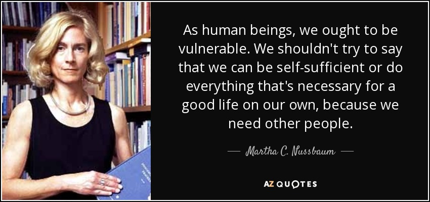 As human beings, we ought to be vulnerable. We shouldn't try to say that we can be self-sufficient or do everything that's necessary for a good life on our own, because we need other people. - Martha C. Nussbaum