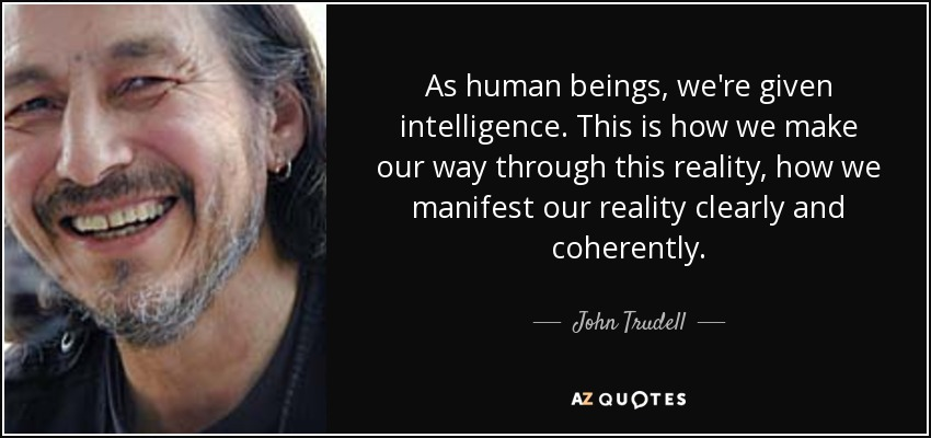 As human beings, we're given intelligence. This is how we make our way through this reality, how we manifest our reality clearly and coherently. - John Trudell