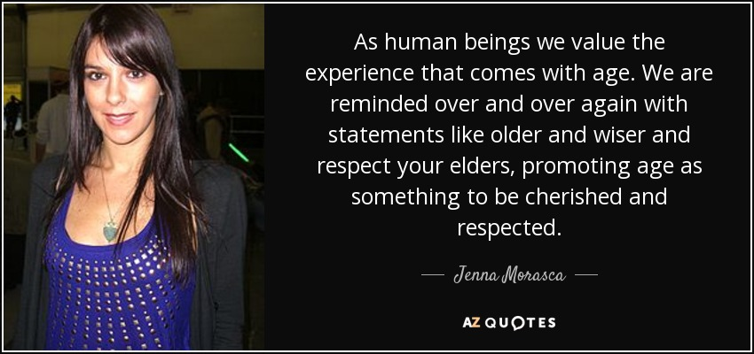 As human beings we value the experience that comes with age. We are reminded over and over again with statements like older and wiser and respect your elders, promoting age as something to be cherished and respected. - Jenna Morasca