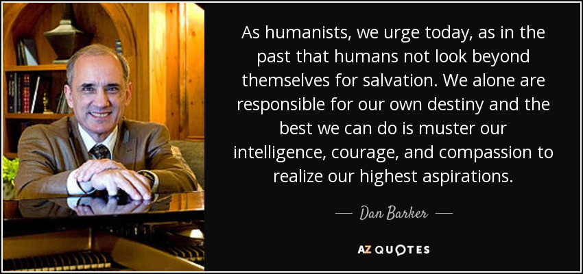 As humanists, we urge today, as in the past that humans not look beyond themselves for salvation. We alone are responsible for our own destiny and the best we can do is muster our intelligence, courage, and compassion to realize our highest aspirations. - Dan Barker