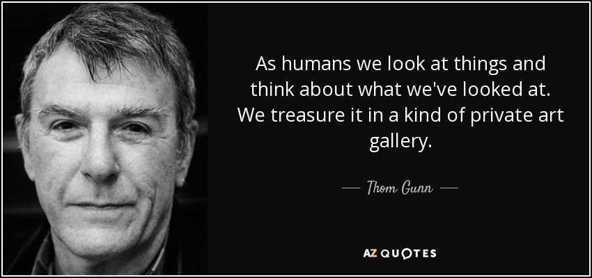As humans we look at things and think about what we've looked at. We treasure it in a kind of private art gallery. - Thom Gunn