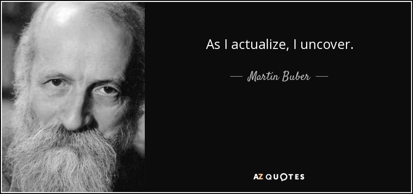 As I actualize, I uncover. - Martin Buber