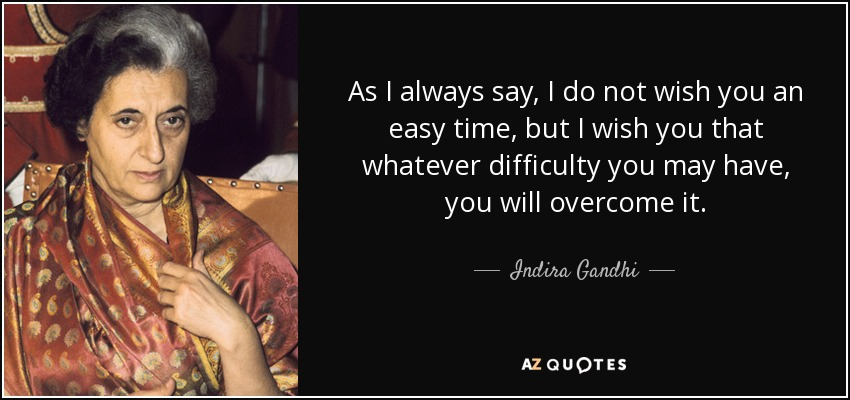 As I always say, I do not wish you an easy time, but I wish you that whatever difficulty you may have, you will overcome it. - Indira Gandhi