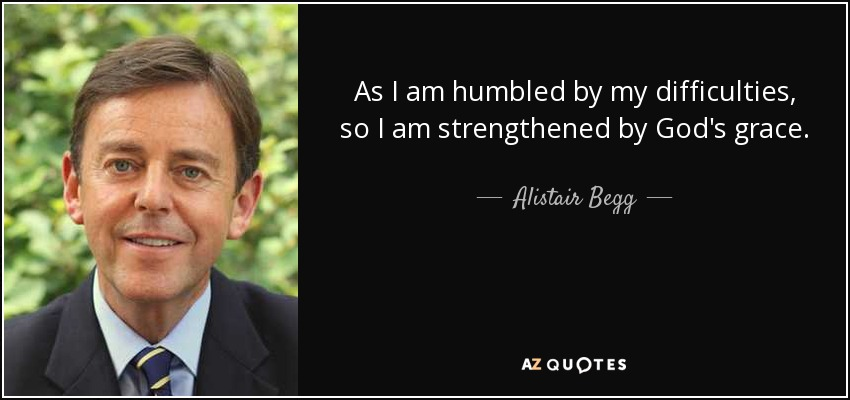 As I am humbled by my difficulties, so I am strengthened by God's grace. - Alistair Begg