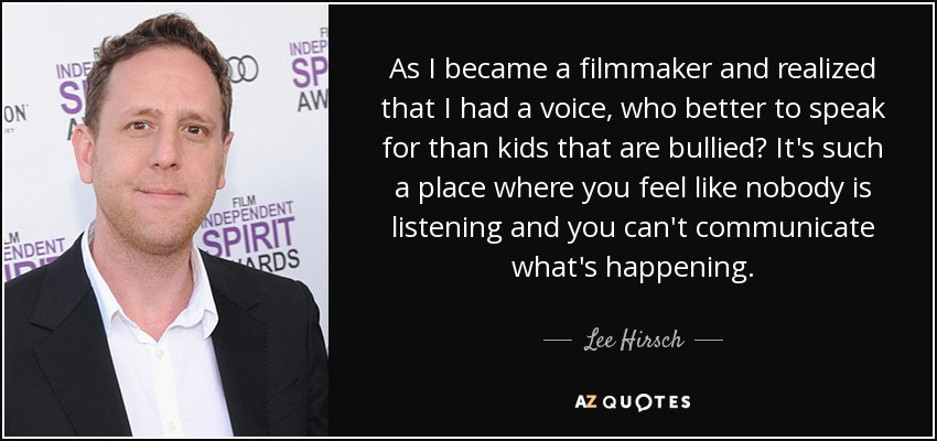 As I became a filmmaker and realized that I had a voice, who better to speak for than kids that are bullied? It's such a place where you feel like nobody is listening and you can't communicate what's happening. - Lee Hirsch