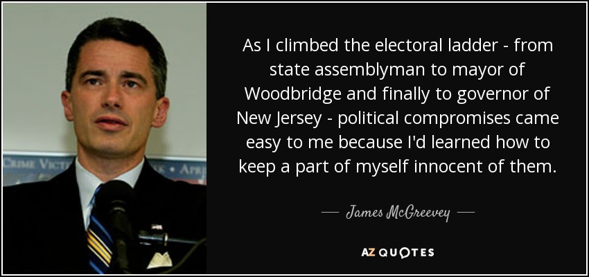 As I climbed the electoral ladder - from state assemblyman to mayor of Woodbridge and finally to governor of New Jersey - political compromises came easy to me because I'd learned how to keep a part of myself innocent of them. - James McGreevey