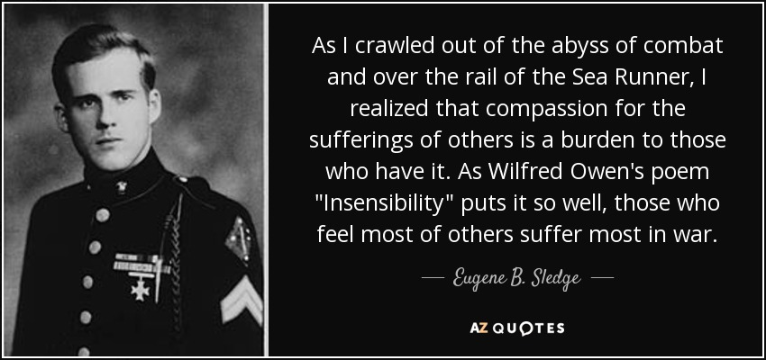 As I crawled out of the abyss of combat and over the rail of the Sea Runner, I realized that compassion for the sufferings of others is a burden to those who have it. As Wilfred Owen's poem