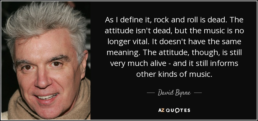As I define it, rock and roll is dead. The attitude isn't dead, but the music is no longer vital. It doesn't have the same meaning. The attitude, though, is still very much alive - and it still informs other kinds of music. - David Byrne
